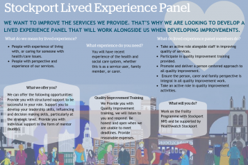 We want to improve the services we provide. That's why we are looking to develop a lived experience panel that will work alongside us when developing improvements.  What do we mean by lived experience? •People with experience of living with, or caring fo